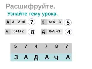 Расшифруйте. 7 8 5 4 З А Д Ч А А Узнайте тему урока. А 3–2+6 Ч 5+1+2 З 4+4 –