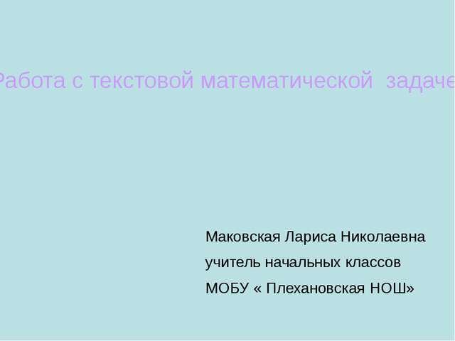 Работа с текстовой математической задачей Маковская Лариса Николаевна учитель...
