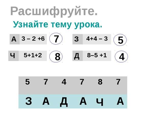 Расшифруйте. 7 8 5 4 З А Д Ч А А Узнайте тему урока. А 3–2+6 Ч 5+1+2 З 4+4 –...