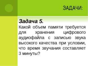 ЗАДАЧИ: Задача 5. Какой объем памяти требуется для хранения цифрового аудиофа