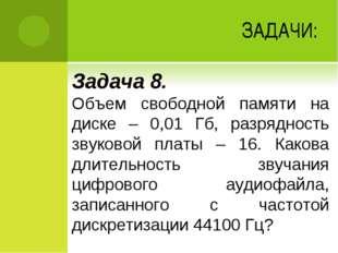 ЗАДАЧИ: Задача 8. Объем свободной памяти на диске – 0,01 Гб, разрядность звук