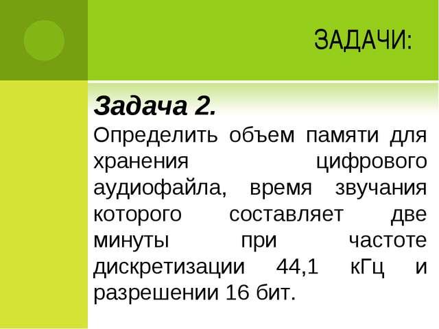ЗАДАЧИ: Задача 2. Определить объем памяти для хранения цифрового аудиофайла,...
