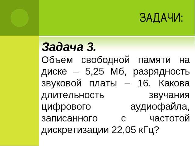 ЗАДАЧИ: Задача 3. Объем свободной памяти на диске – 5,25 Мб, разрядность звук...