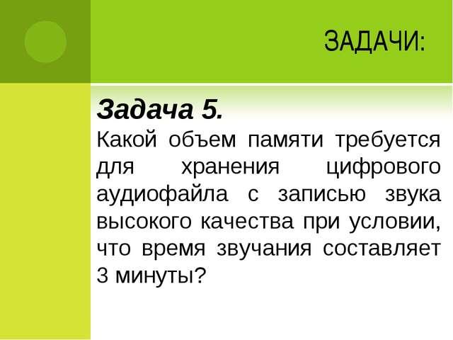 ЗАДАЧИ: Задача 5. Какой объем памяти требуется для хранения цифрового аудиофа...