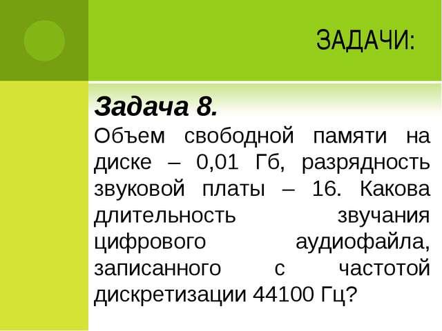 ЗАДАЧИ: Задача 8. Объем свободной памяти на диске – 0,01 Гб, разрядность звук...