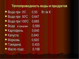 Теплопроводность воды и продуктов Вода при 00С 0,55 Вт /м К Вода при 500С 0,6
