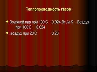 Теплопроводность газов Водяной пар при 100оC 0,024 Вт /м К Воздух при 100оC 0