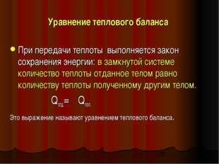 Уравнение теплового баланса При передачи теплоты выполняется закон сохранения