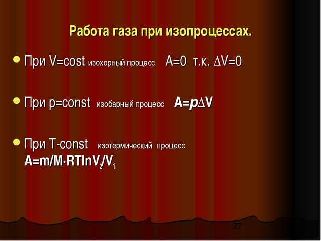 Работа газа при изопроцессах. При V=cost изохорный процесс A=0 т.к. ΔV=0 При...