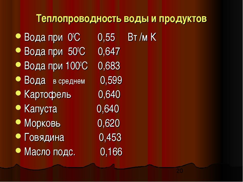 Теплопроводность воды и продуктов Вода при 00С 0,55 Вт /м К Вода при 500С 0,6...