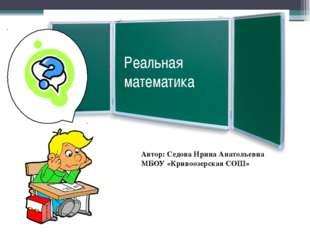 Реальная математика Автор: Седова Ирина Анатольевна МБОУ «Кривоозерская СОШ»