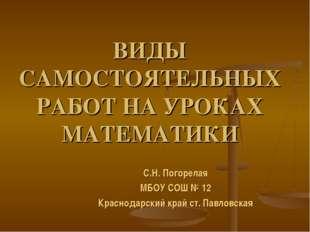 ВИДЫ САМОСТОЯТЕЛЬНЫХ РАБОТ НА УРОКАХ МАТЕМАТИКИ С.Н. Погорелая МБОУ СОШ № 12