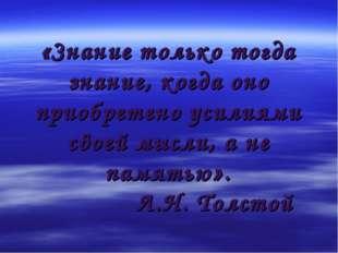 «Знание только тогда знание, когда оно приобретено усилиями своей мысли, а не