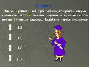 Вопрос 7 1,6 1,5 1,8 1,2 Число 3 разбили на три слагаемых, причем второе слаг
