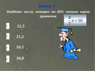 Вопрос 9 Найдите число, которое на 60% меньше корня уравнения 11,2 10,5 10,8