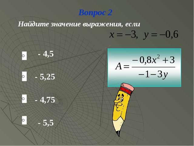 Вопрос 2 Найдите значение выражения, если - 4,5 - 5,25 - 4,75 - 5,5