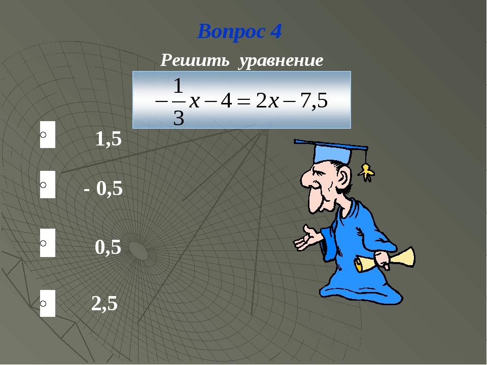 Вопрос 4 1,5 2,5 - 0,5 0,5 Решить уравнение