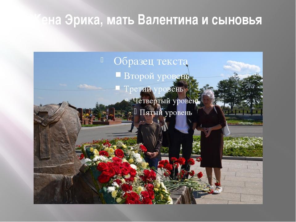 Жена Эрика, мать Валентина и сыновья