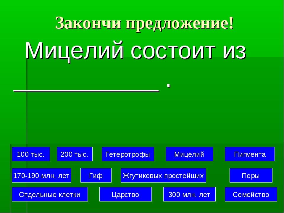 Закончи предложение! Мицелий состоит из ___________ . 100 тыс. 200 тыс. Гетер...