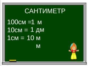 САНТИМЕТР 100см = 10см = 1см = 1 1 10 м дм мм