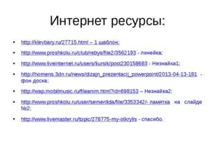 Интернет ресурсы: http://klevbary.ru/27715.html – 1 шаблон; http://www.proshk