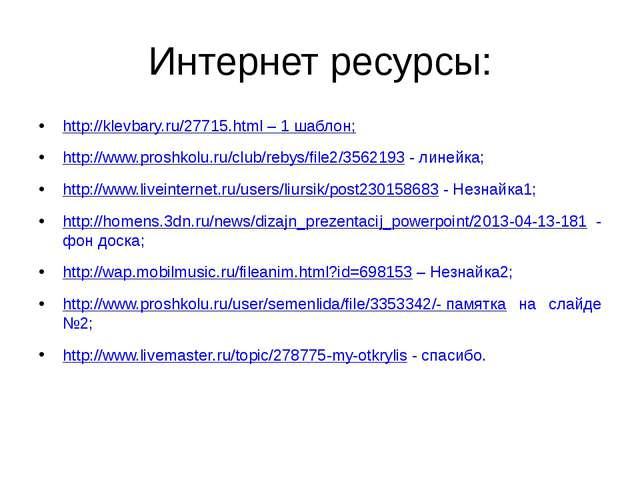 Интернет ресурсы: http://klevbary.ru/27715.html – 1 шаблон; http://www.proshk...