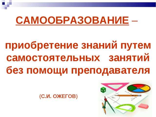 САМООБРАЗОВАНИЕ – приобретение знаний путем самостоятельных занятий без помо...