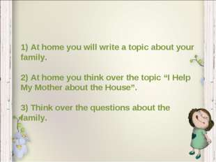 1) At home you will write a topic about your family. 2) At home you think ove