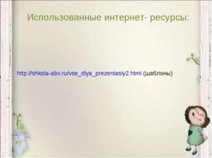 Использованные интернет- ресурсы: http://shkola-abv.ru/vse_dlya_prezentasiy2.