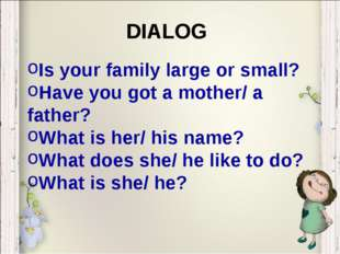 Is your family large or small? Have you got a mother/ a father? What is her/