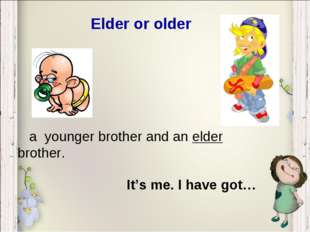 Elder or older It's me. I have got… a younger brother and an elder brother.