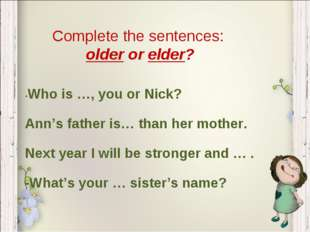 Complete the sentences: older or elder? -Who is …, you or Nick? Ann's father