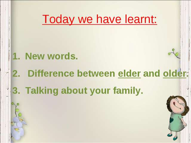 Today we have learnt: New words. Difference between elder and older. Talking...