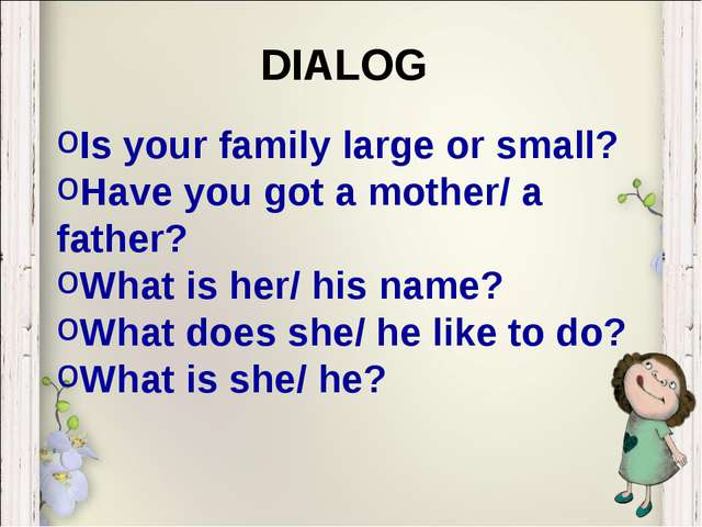 Is your family large or small? Have you got a mother/ a father? What is her/...