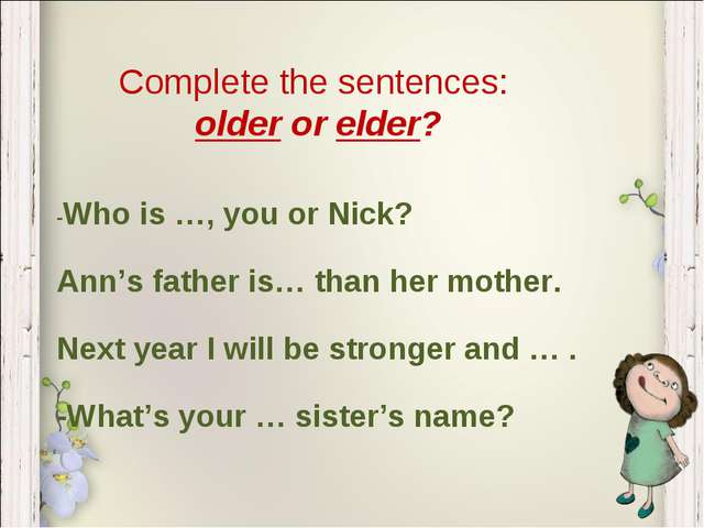 Complete the sentences: older or elder? -Who is …, you or Nick? Ann's father...