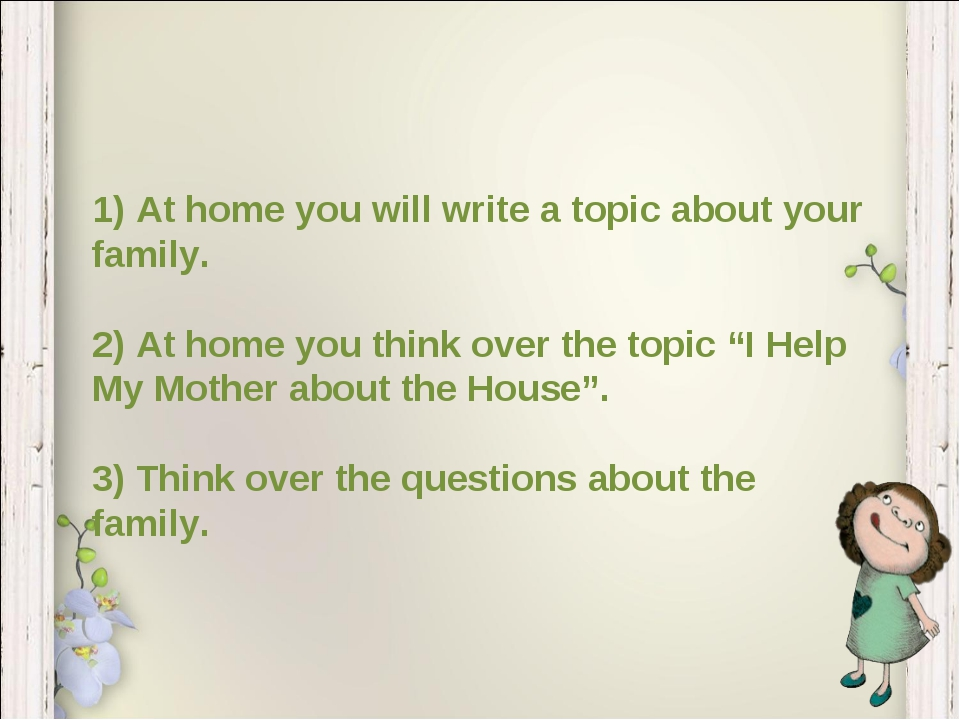 1) At home you will write a topic about your family. 2) At home you think ove...