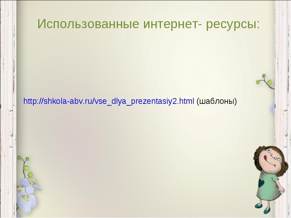 Использованные интернет- ресурсы: http://shkola-abv.ru/vse_dlya_prezentasiy2....