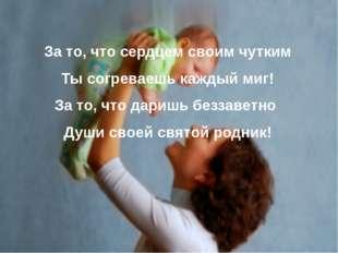 За то, что сердцем своим чутким Ты согреваешь каждый миг! За то, что даришь б