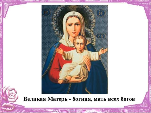 Великая Матерь - богиня, мать всех богов
