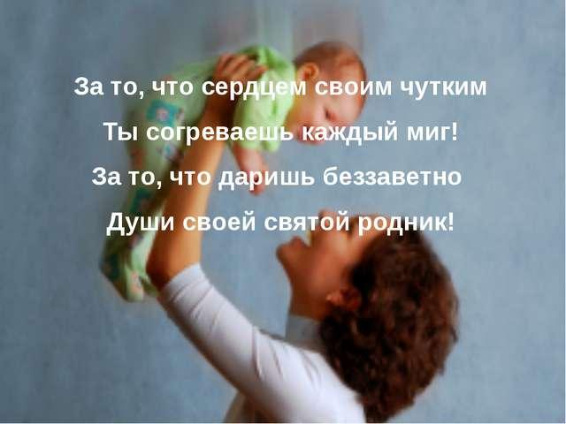 За то, что сердцем своим чутким Ты согреваешь каждый миг! За то, что даришь б...