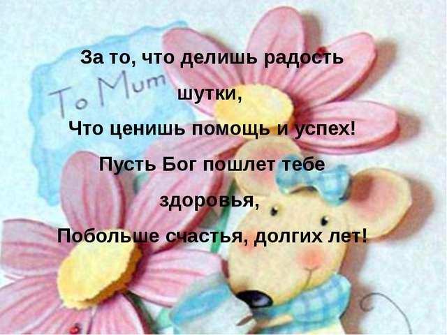 За то, что делишь радость шутки, Что ценишь помощь и успех! Пусть Бог пошлет...