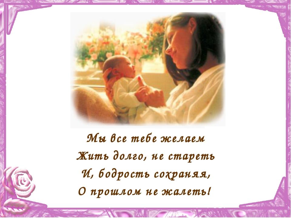 Мы все тебе желаем Жить долго, не стареть И, бодрость сохраняя, О прошлом не...