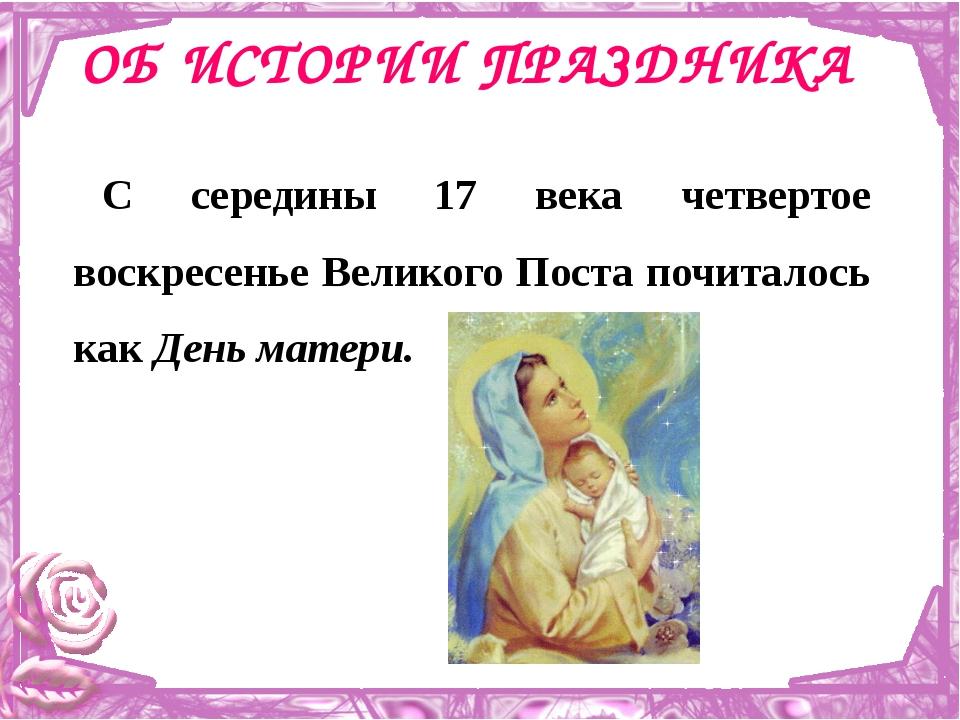 ОБ ИСТОРИИ ПРАЗДНИКА С середины 17 века четвертое воскресенье Великого Поста...