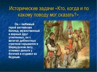 Исторические задачи «Кто, когда и по какому поводу мог сказать?» Он – люби