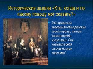 Исторические задачи «Кто, когда и по какому поводу мог сказать?» Эти правител
