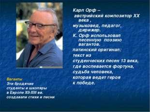 Карл Орф – австрийский композитор XX века , музыковед, педагог, дирижер. К. О