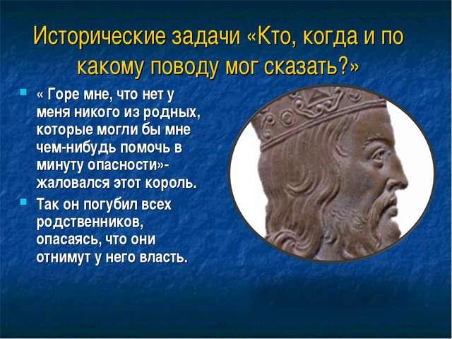 Исторические задачи «Кто, когда и по какому поводу мог сказать?» « Горе мне,...