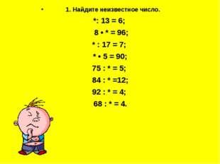 1. Найдите неизвестное число. *: 13 = 6; 8 • * = 96; * : 17 = 7; * • 5 = 90;