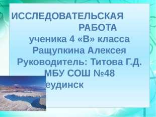 ИССЛЕДОВАТЕЛЬСКАЯ РАБОТА ученика 4 «В» класса Ращупкина Алексея Руководитель: