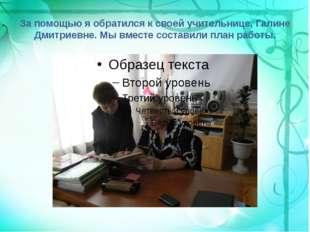 За помощью я обратился к своей учительнице, Галине Дмитриевне. Мы вместе сост